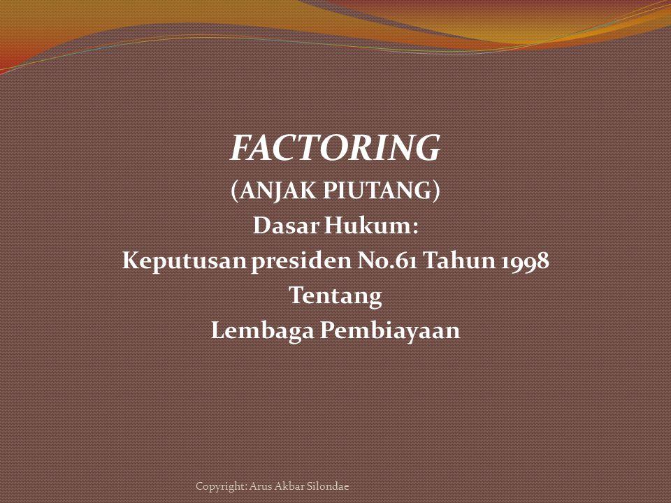 FACTORING (ANJAK PIUTANG) Dasar Hukum: Keputusan presiden No.61 Tahun 1998 Tentang Lembaga Pembiayaan Copyright: Arus Akbar Silondae