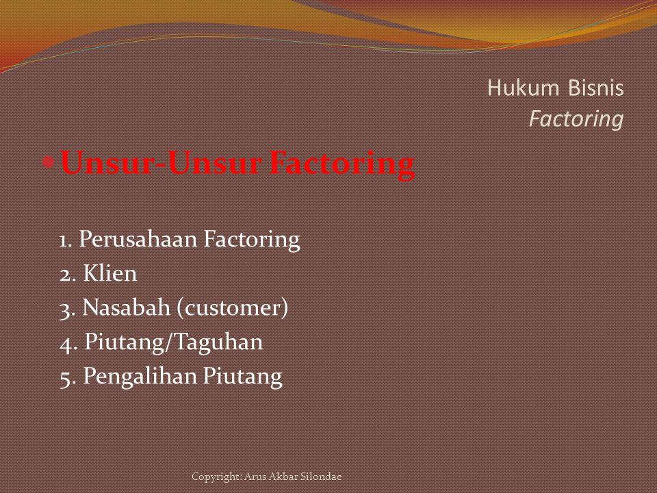 Hukum Bisnis Factoring Unsur-Unsur Factoring 1. Perusahaan Factoring 2. Klien 3. Nasabah (customer) 4. Piutang/Taguhan 5. Pengalihan Piutang Copyright