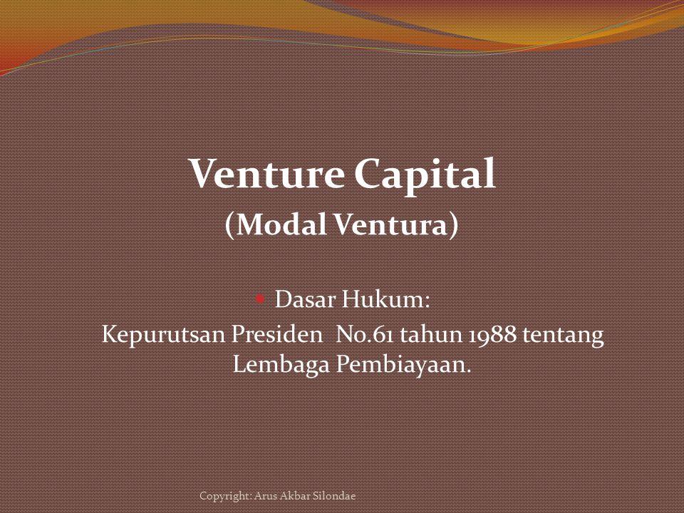 Venture Capital (Modal Ventura) Dasar Hukum: Kepurutsan Presiden No.61 tahun 1988 tentang Lembaga Pembiayaan. Copyright: Arus Akbar Silondae