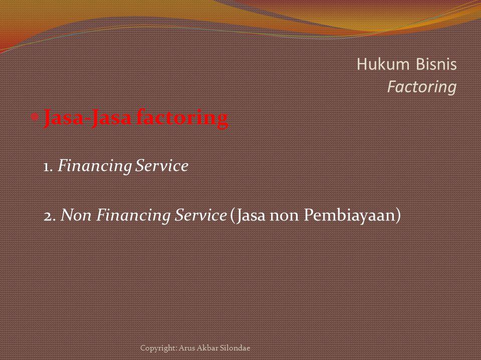 Hukum Bisnis Factoring Jasa-Jasa factoring 1. Financing Service 2. Non Financing Service (Jasa non Pembiayaan) Copyright: Arus Akbar Silondae