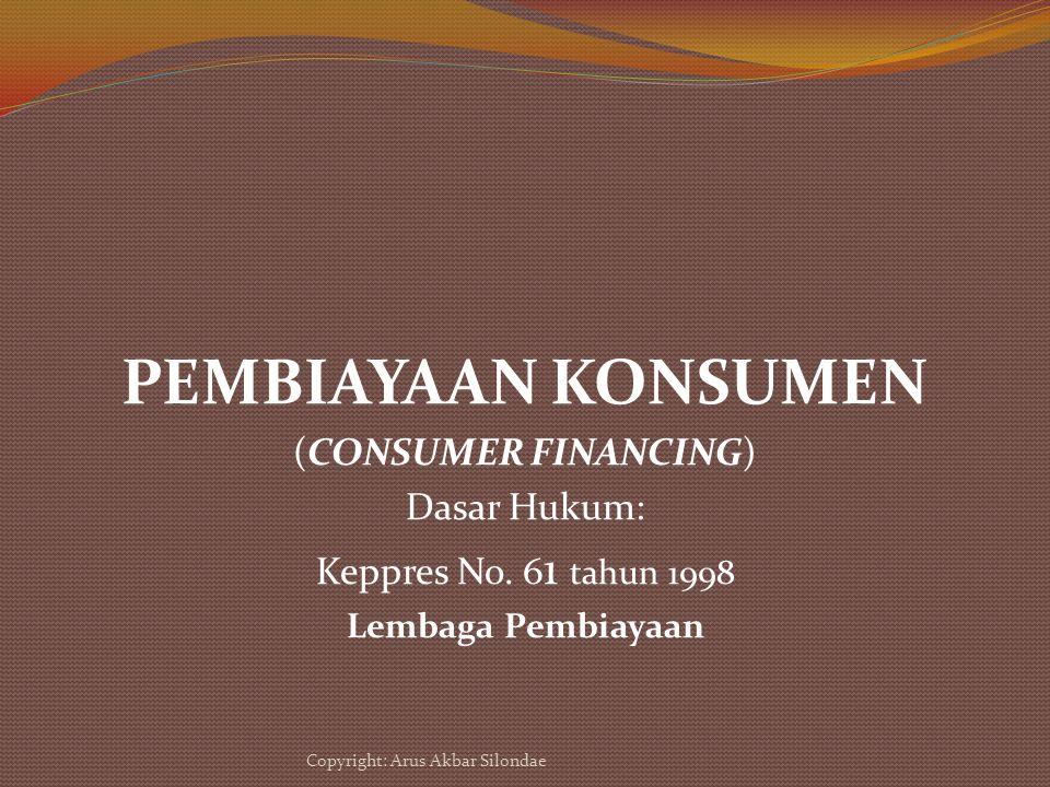 PEMBIAYAAN KONSUMEN (CONSUMER FINANCING) Dasar Hukum: Keppres No. 6 1 tahun 1998 Lembaga Pembiayaan Copyright: Arus Akbar Silondae