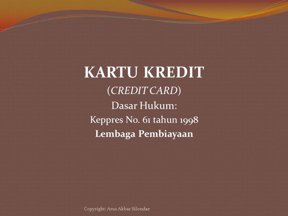 KARTU KREDIT (CREDIT CARD) Dasar Hukum: Keppres No. 61 tahun 1998 Lembaga Pembiayaan Copyright: Arus Akbar Silondae