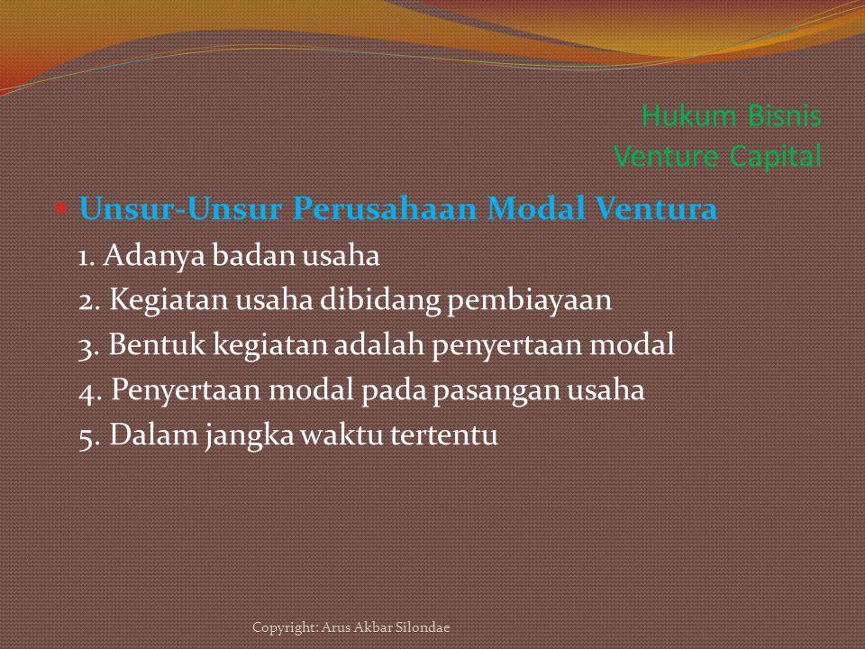 Hukum Bisnis Venture Capital Unsur-Unsur Perusahaan Modal Ventura 1. Adanya badan usaha 2. Kegiatan usaha dibidang pembiayaan 3. Bentuk kegiatan adala