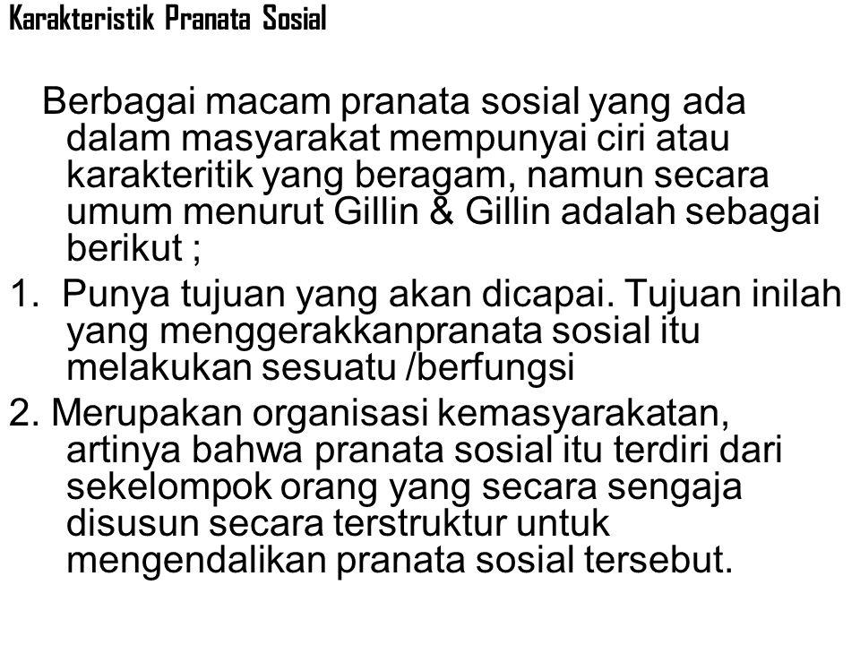 Karakteristik Pranata Sosial Berbagai macam pranata sosial yang ada dalam masyarakat mempunyai ciri atau karakteritik yang beragam, namun secara umum menurut Gillin & Gillin adalah sebagai berikut ; 1.