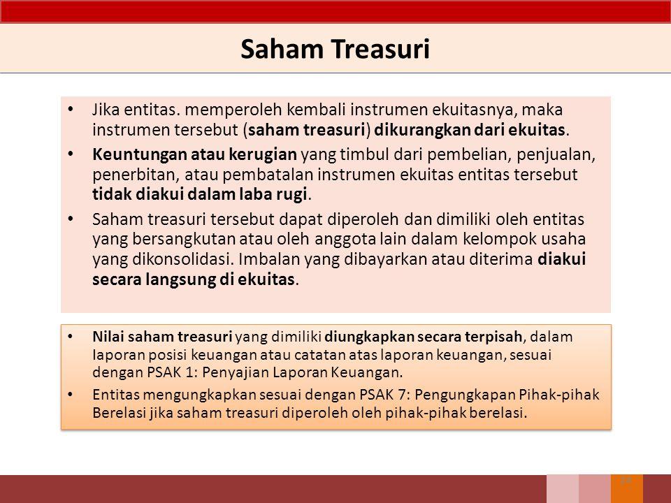 Saham Treasuri Jika entitas. memperoleh kembali instrumen ekuitasnya, maka instrumen tersebut (saham treasuri) dikurangkan dari ekuitas. Keuntungan at