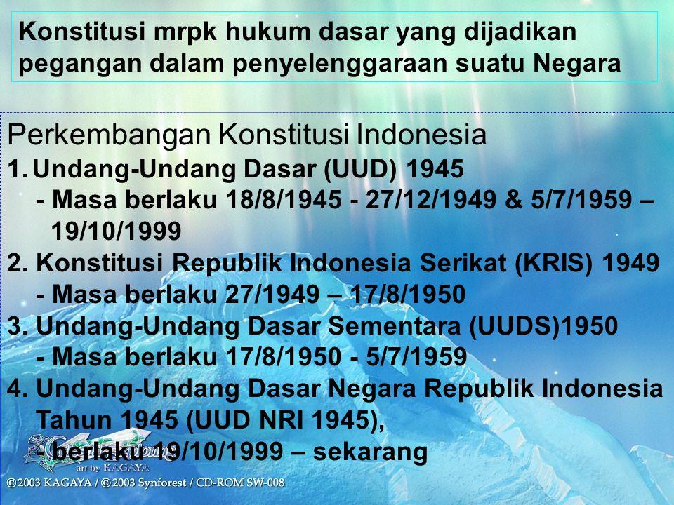 Perkembangan Konstitusi Indonesia 1.Undang-Undang Dasar (UUD) 1945 - Masa berlaku 18/8/1945 - 27/12/1949 & 5/7/1959 – 19/10/1999 2. Konstitusi Republi