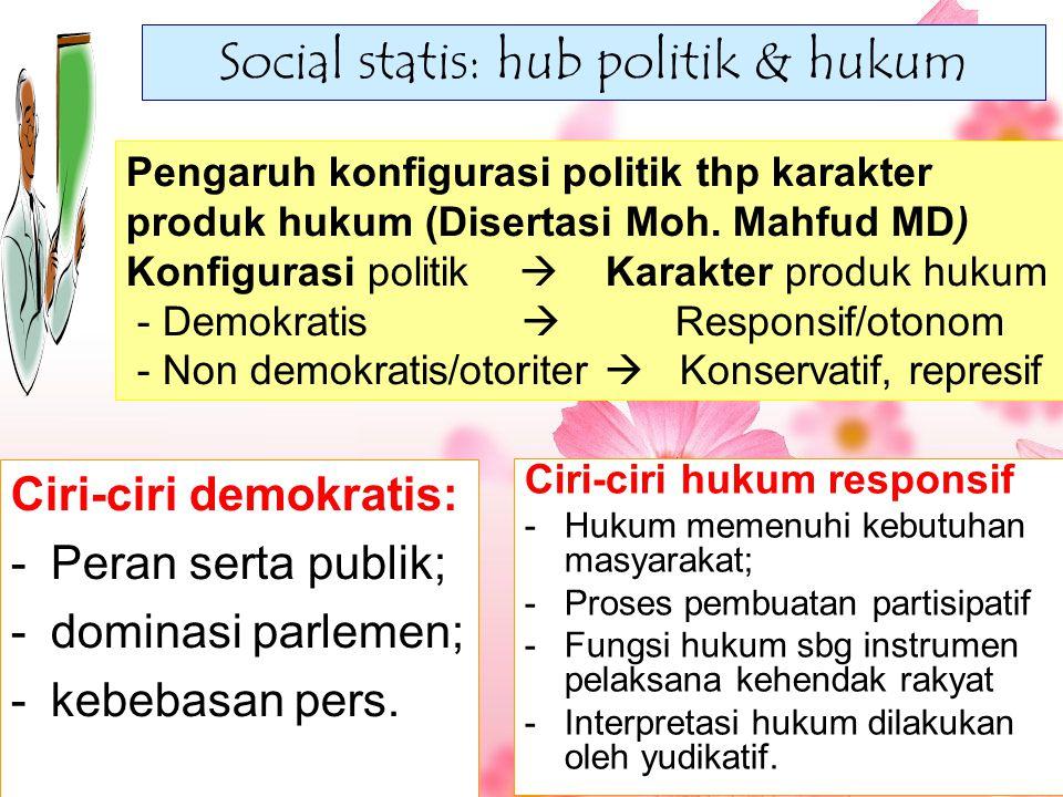 Social statis: hub politik & hukum Ciri-ciri demokratis: -Peran serta publik; -dominasi parlemen; -kebebasan pers. Pengaruh konfigurasi politik thp ka