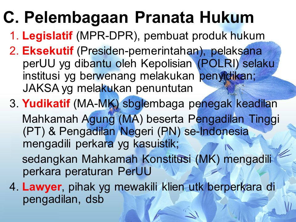 C. Pelembagaan Pranata Hukum 1. Legislatif (MPR-DPR), pembuat produk hukum 2. Eksekutif (Presiden-pemerintahan), pelaksana perUU yg dibantu oleh Kepol
