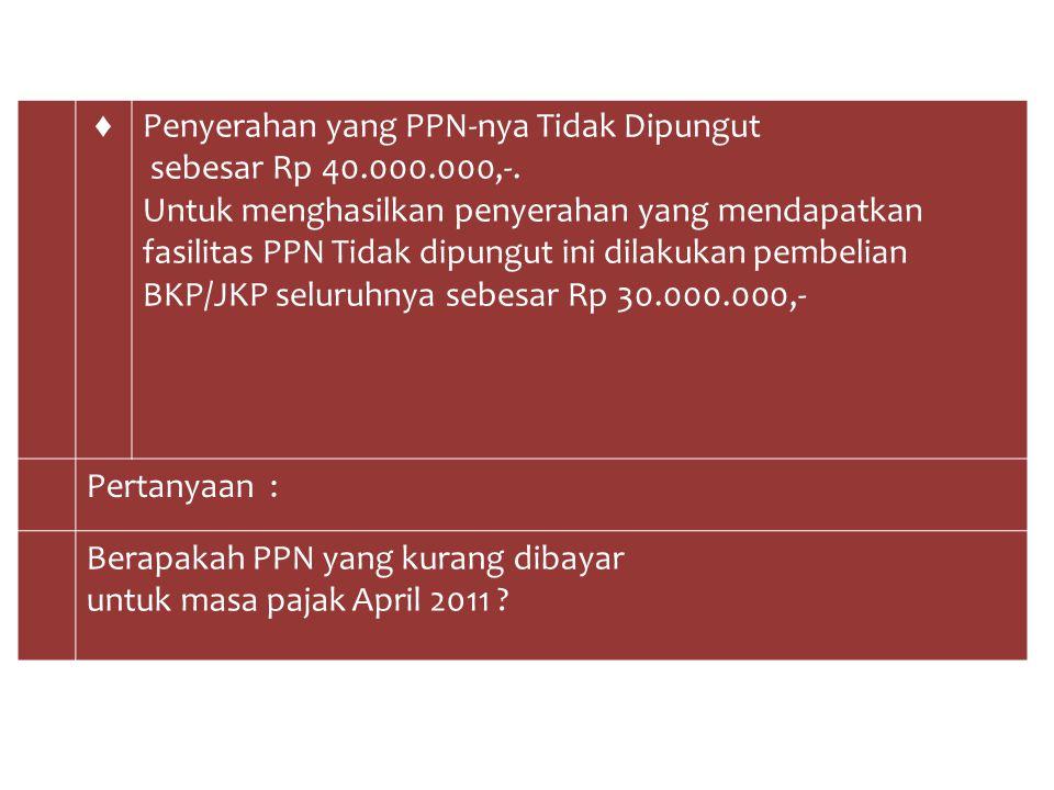 ♦ Penyerahan yang PPN-nya Tidak Dipungut sebesar Rp 40.000.000,-. Untuk menghasilkan penyerahan yang mendapatkan fasilitas PPN Tidak dipungut ini dila