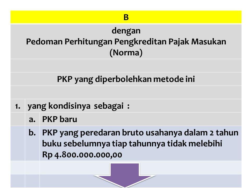 B dengan Pedoman Perhitungan Pengkreditan Pajak Masukan (Norma) PKP yang diperbolehkan metode ini 1.yang kondisinya sebagai : a.PKP baru b.PKP yang pe