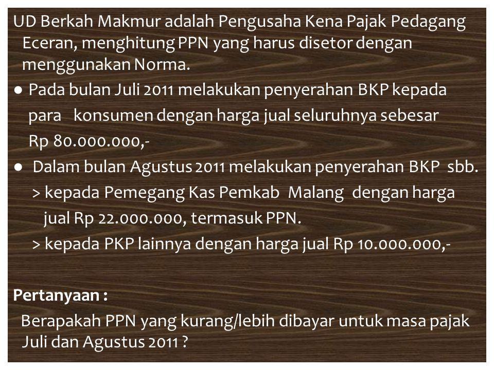 UD Berkah Makmur adalah Pengusaha Kena Pajak Pedagang Eceran, menghitung PPN yang harus disetor dengan menggunakan Norma. ● Pada bulan Juli 2011 melak