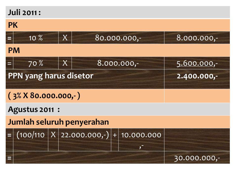 Juli 2011 : PK =10 %X80.000.000,-8.000.000,- PM =70 %X8.000.000,-5.600.000,- PPN yang harus disetor2.400.000,- ( 3% X 80.000.000,- ) Agustus 2011 : Ju
