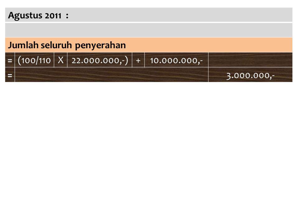 Agustus 2011 : Jumlah seluruh penyerahan =(100/110X22.000.000,-)+10.000.000,- =3.000.000,-