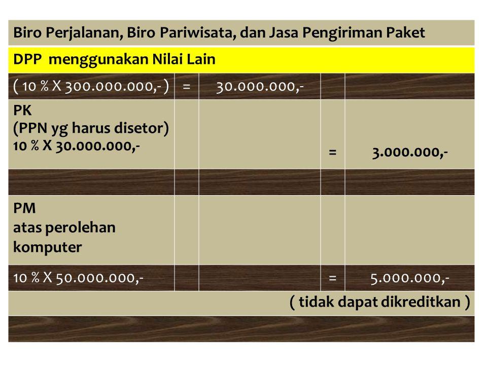 Biro Perjalanan, Biro Pariwisata, dan Jasa Pengiriman Paket DPP menggunakan Nilai Lain ( 10 % X 300.000.000,- )=30.000.000,- PK (PPN yg harus disetor)