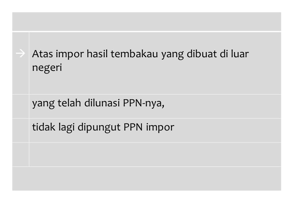  Atas impor hasil tembakau yang dibuat di luar negeri yang telah dilunasi PPN-nya, tidak lagi dipungut PPN impor