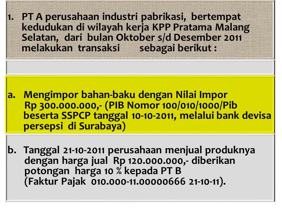 1.PT A perusahaan industri pabrikasi, bertempat kedudukan di wilayah kerja KPP Pratama Malang Selatan, dari bulan Oktober s/d Desember 2011 melakukan
