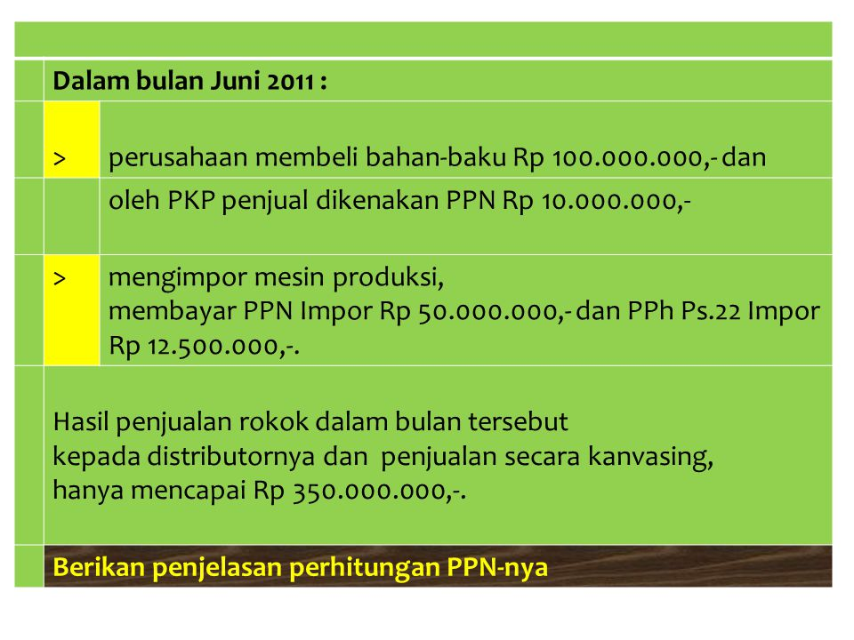Dalam bulan Juni 2011 : >perusahaan membeli bahan-baku Rp 100.000.000,- dan oleh PKP penjual dikenakan PPN Rp 10.000.000,- >mengimpor mesin produksi,