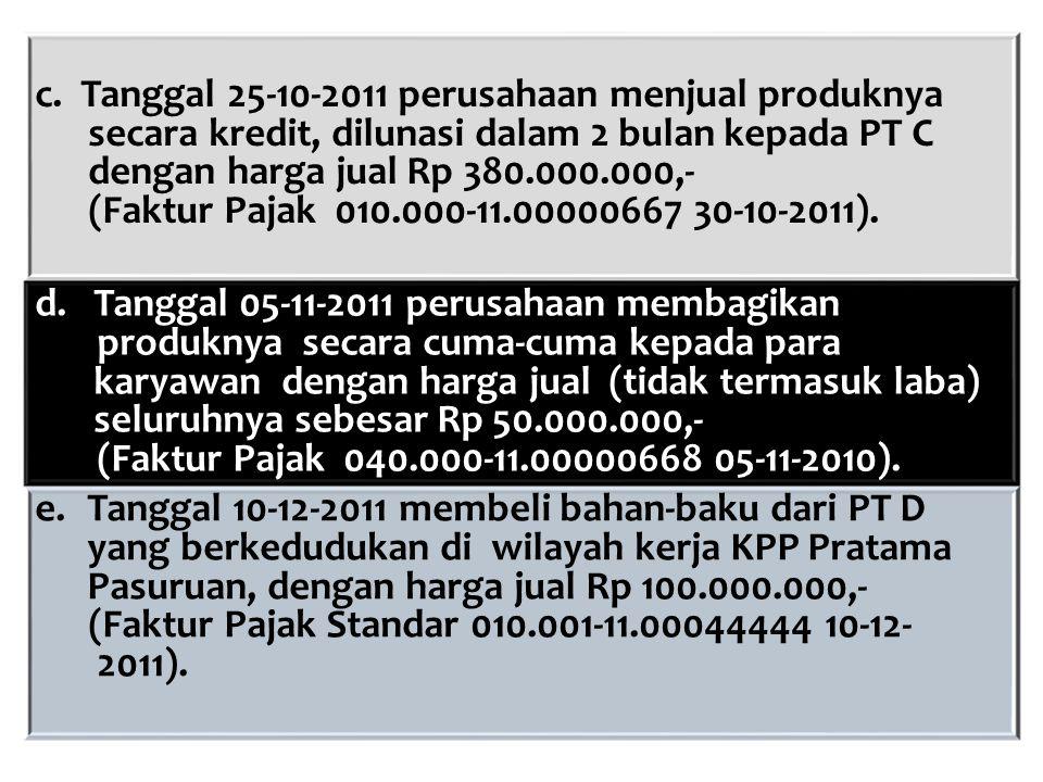 c. Tanggal 25-10-2011 perusahaan menjual produknya secara kredit, dilunasi dalam 2 bulan kepada PT C dengan harga jual Rp 380.000.000,- (Faktur Pajak