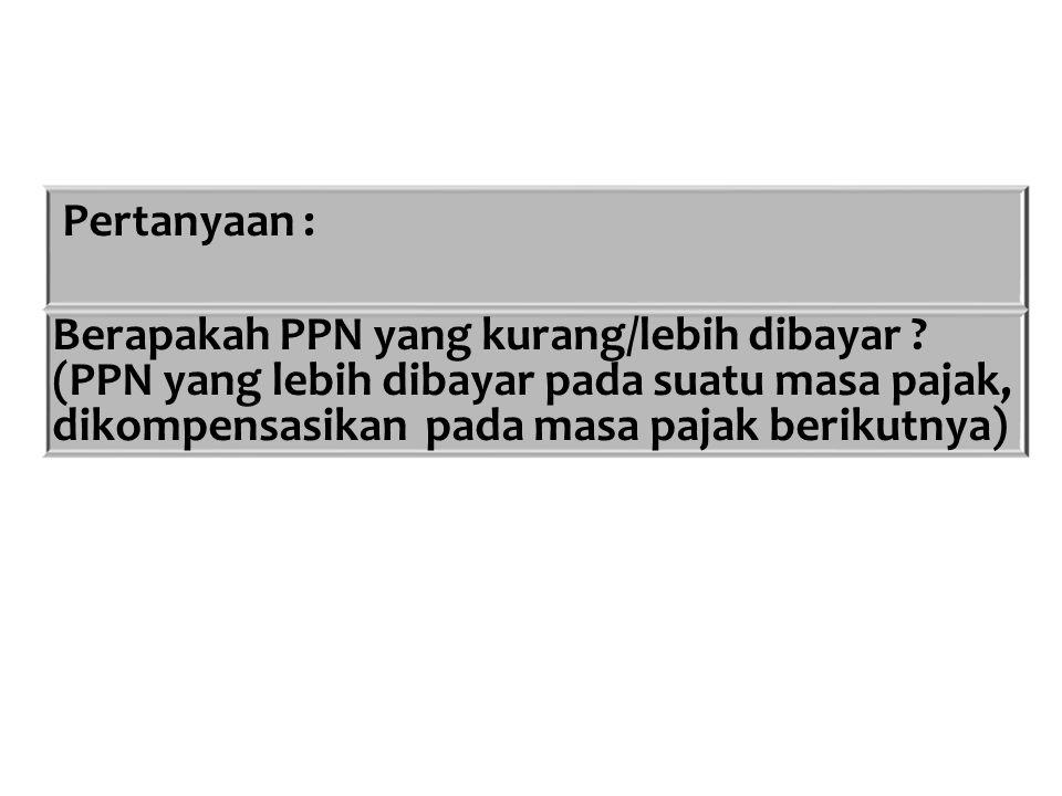 Pertanyaan : Berapakah PPN yang kurang/lebih dibayar ? (PPN yang lebih dibayar pada suatu masa pajak, dikompensasikan pada masa pajak berikutnya)