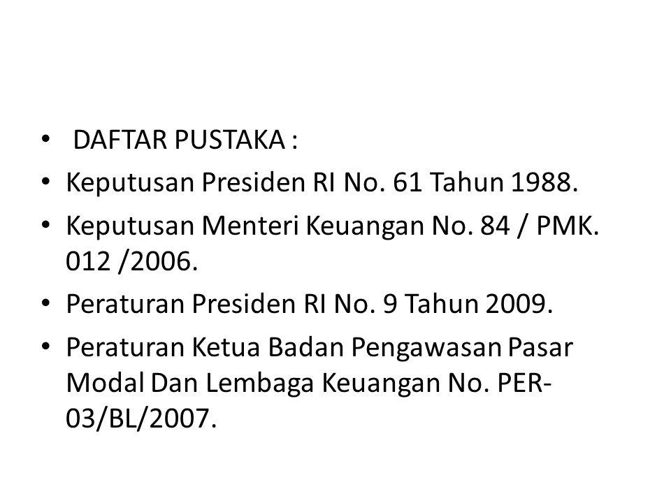 DAFTAR PUSTAKA : Keputusan Presiden RI No. 61 Tahun 1988. Keputusan Menteri Keuangan No. 84 / PMK. 012 /2006. Peraturan Presiden RI No. 9 Tahun 2009.
