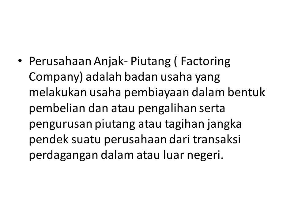 Perusahaan Anjak- Piutang ( Factoring Company) adalah badan usaha yang melakukan usaha pembiayaan dalam bentuk pembelian dan atau pengalihan serta pen