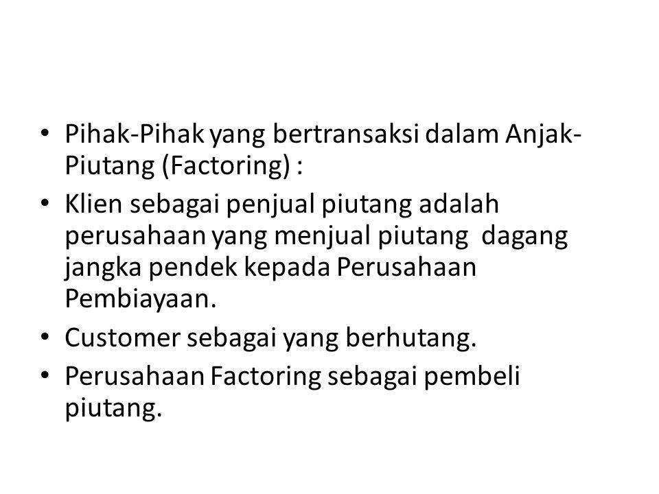 Pihak-Pihak yang bertransaksi dalam Anjak- Piutang (Factoring) : Klien sebagai penjual piutang adalah perusahaan yang menjual piutang dagang jangka pe