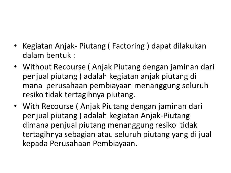 Kegiatan Anjak- Piutang ( Factoring ) dapat dilakukan dalam bentuk : Without Recourse ( Anjak Piutang dengan jaminan dari penjual piutang ) adalah keg