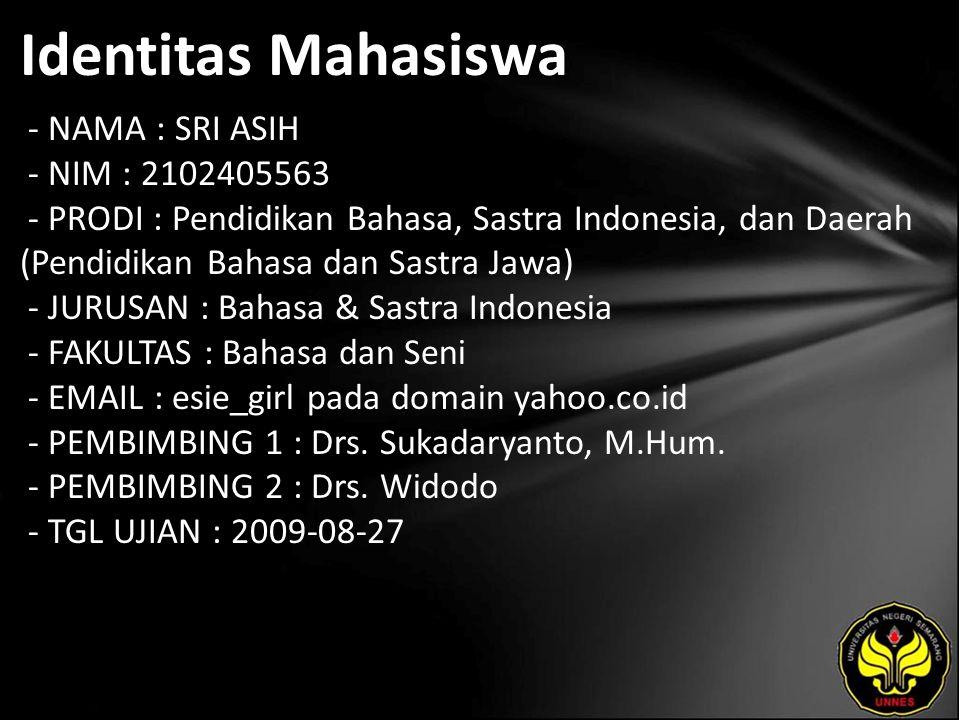 Identitas Mahasiswa - NAMA : SRI ASIH - NIM : 2102405563 - PRODI : Pendidikan Bahasa, Sastra Indonesia, dan Daerah (Pendidikan Bahasa dan Sastra Jawa) - JURUSAN : Bahasa & Sastra Indonesia - FAKULTAS : Bahasa dan Seni - EMAIL : esie_girl pada domain yahoo.co.id - PEMBIMBING 1 : Drs.