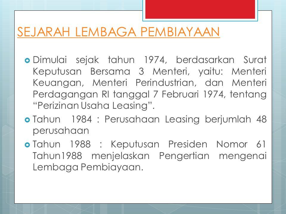 SEJARAH LEMBAGA PEMBIAYAAN  Dimulai sejak tahun 1974, berdasarkan Surat Keputusan Bersama 3 Menteri, yaitu: Menteri Keuangan, Menteri Perindustrian, dan Menteri Perdagangan RI tanggal 7 Februari 1974, tentang Perizinan Usaha Leasing .