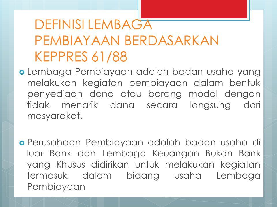DEFINISI LEMBAGA PEMBIAYAAN BERDASARKAN KEPPRES 61/88  Lembaga Pembiayaan adalah badan usaha yang melakukan kegiatan pembiayaan dalam bentuk penyediaan dana atau barang modal dengan tidak menarik dana secara langsung dari masyarakat.