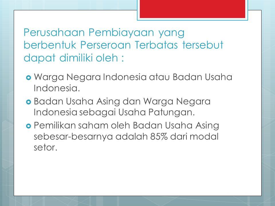 Perusahaan Pembiayaan yang berbentuk Perseroan Terbatas tersebut dapat dimiliki oleh :  Warga Negara Indonesia atau Badan Usaha Indonesia.