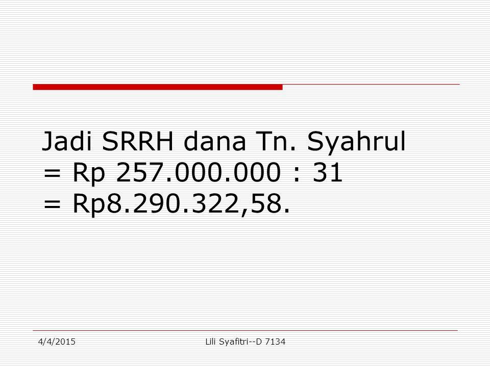 Jadi SRRH dana Tn. Syahrul = Rp 257.000.000 : 31 = Rp8.290.322,58. 4/4/2015Lili Syafitri--D 7134