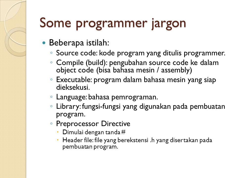 Some programmer jargon Beberapa istilah: ◦ Source code: kode program yang ditulis programmer. ◦ Compile (build): pengubahan source code ke dalam objec