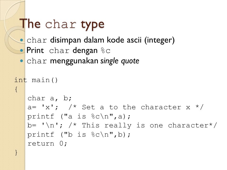 The char type char disimpan dalam kode ascii (integer) Print char dengan %c char menggunakan single quote int main() { char a, b; a= 'x'; /* Set a to