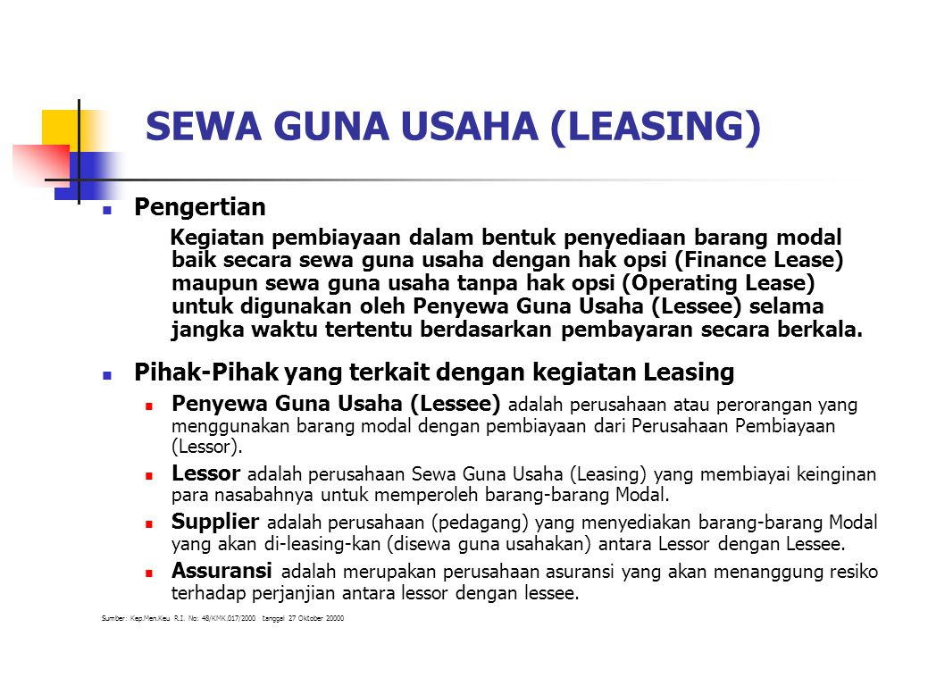 SEWA GUNA USAHA (LEASING) Pengertian Kegiatan pembiayaan dalam bentuk penyediaan barang modal baik secara sewa guna usaha dengan hak opsi (Finance Lea