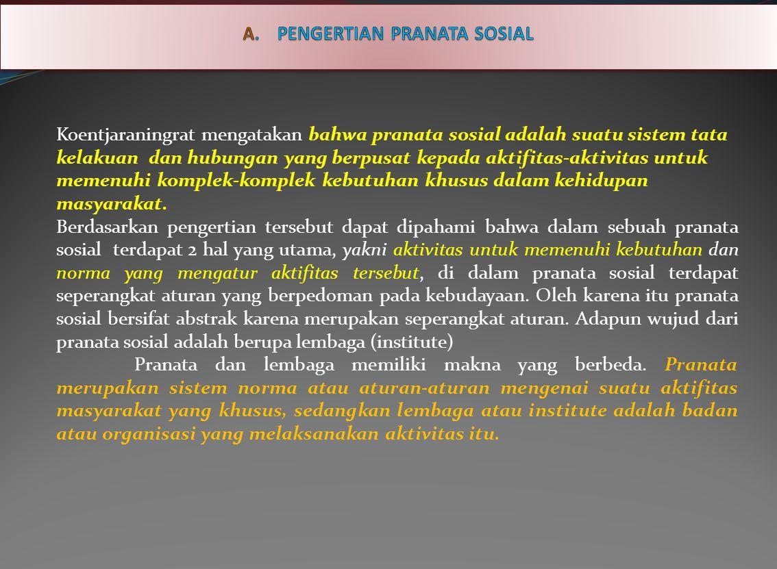 Koentjaraningrat mengatakan bahwa pranata sosial adalah suatu sistem tata kelakuan dan hubungan yang berpusat kepada aktifitas-aktivitas untuk memenuhi komplek-komplek kebutuhan khusus dalam kehidupan masyarakat.