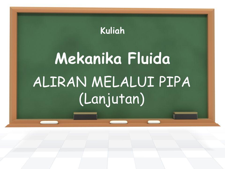 Kuliah Mekanika Fluida ALIRAN MELALUI PIPA (Lanjutan)