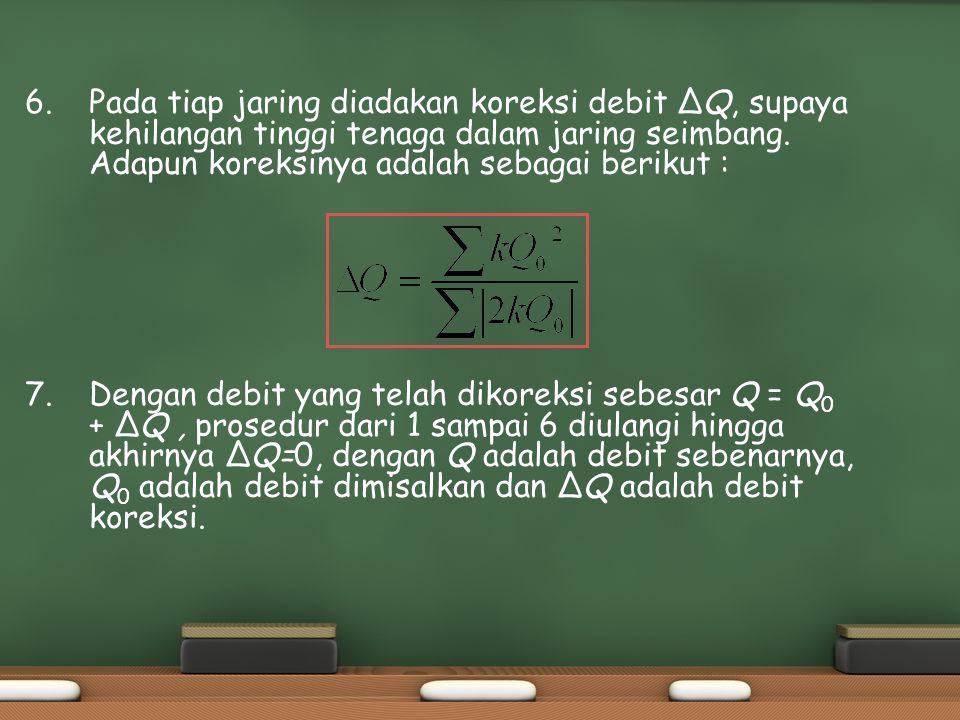 6. Pada tiap jaring diadakan koreksi debit ΔQ, supaya kehilangan tinggi tenaga dalam jaring seimbang. Adapun koreksinya adalah sebagai berikut : 7.Den
