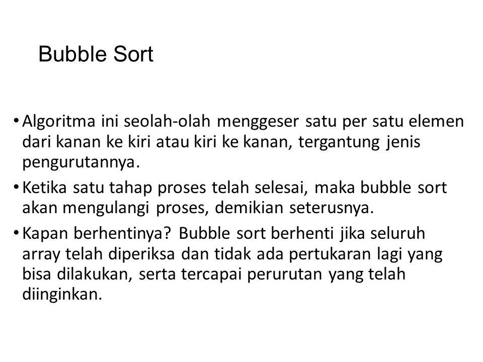 Bubble Sort Algoritma ini seolah-olah menggeser satu per satu elemen dari kanan ke kiri atau kiri ke kanan, tergantung jenis pengurutannya. Ketika sat
