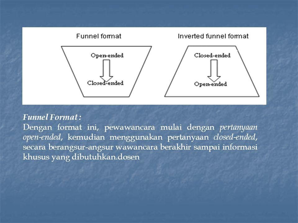 Funnel Format : Dengan format ini, pewawancara mulai dengan pertanyaan open-ended, kemudian menggunakan pertanyaan closed-ended, secara berangsur-angsur wawancara berakhir sampai informasi khusus yang dibutuhkan.dosen