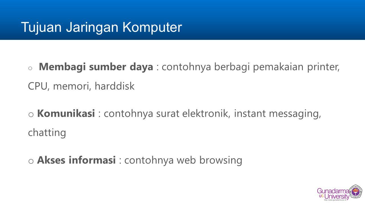 Tujuan Jaringan Komputer o Membagi sumber daya : contohnya berbagi pemakaian printer, CPU, memori, harddisk o Komunikasi : contohnya surat elektronik, instant messaging, chatting o Akses informasi : contohnya web browsing