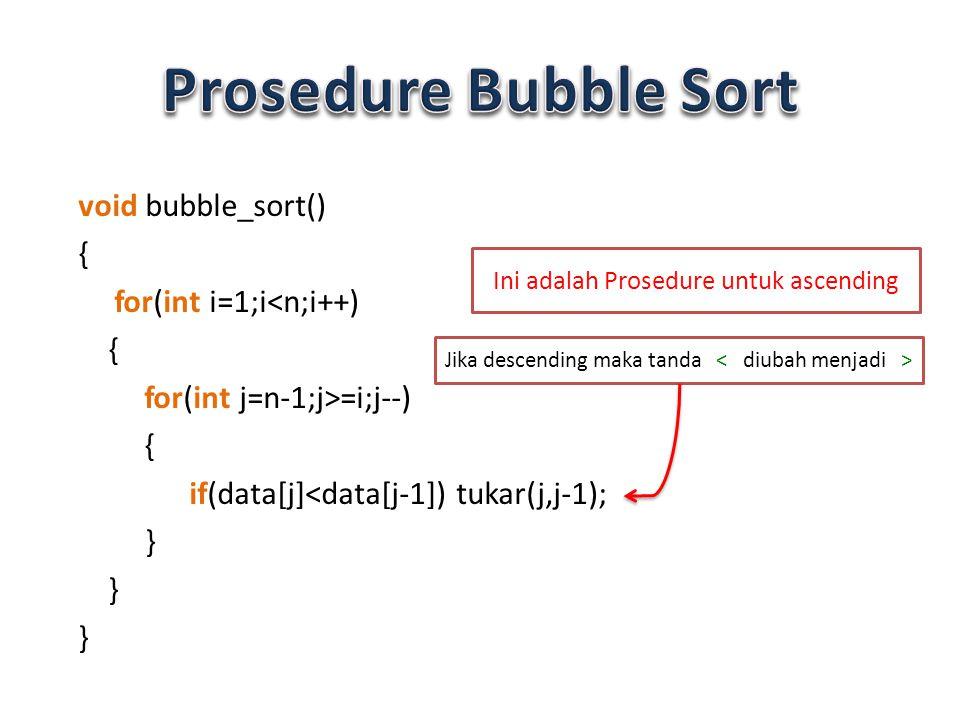 void bubble_sort() { for(int i=1;i<n;i++) { for(int j=n-1;j>=i;j--) { if(data[j]<data[j-1]) tukar(j,j-1); } Ini adalah Prosedure untuk ascending Jika