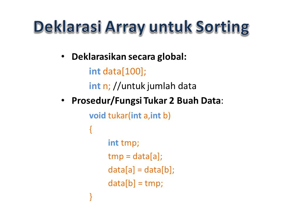 Deklarasikan secara global: int data[100]; int n; //untuk jumlah data Prosedur/Fungsi Tukar 2 Buah Data: void tukar(int a,int b) { int tmp; tmp = data