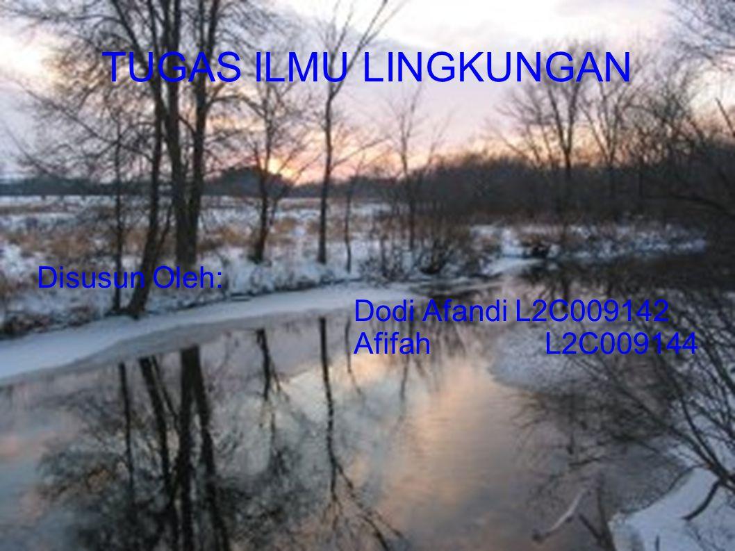 TUGAS ILMU LINGKUNGAN Disusun Oleh: Dodi Afandi L2C009142 Afifah L2C009144