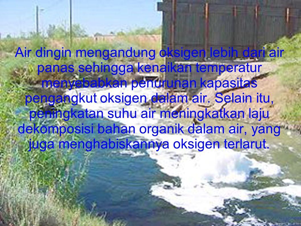 Air dingin mengandung oksigen lebih dari air panas sehingga kenaikan temperatur menyebabkan penurunan kapasitas pengangkut oksigen dalam air. Selain i