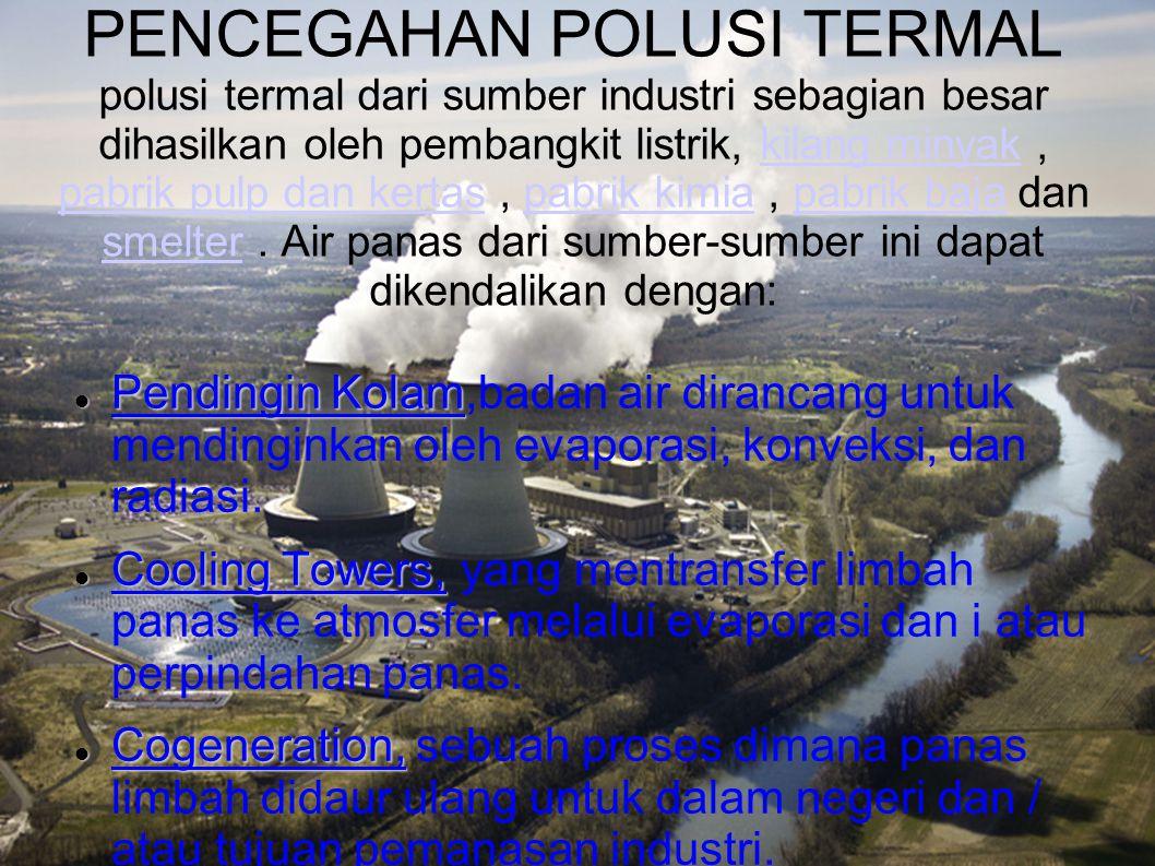 PENCEGAHAN POLUSI TERMAL polusi termal dari sumber industri sebagian besar dihasilkan oleh pembangkit listrik, kilang minyak, pabrik pulp dan kertas,