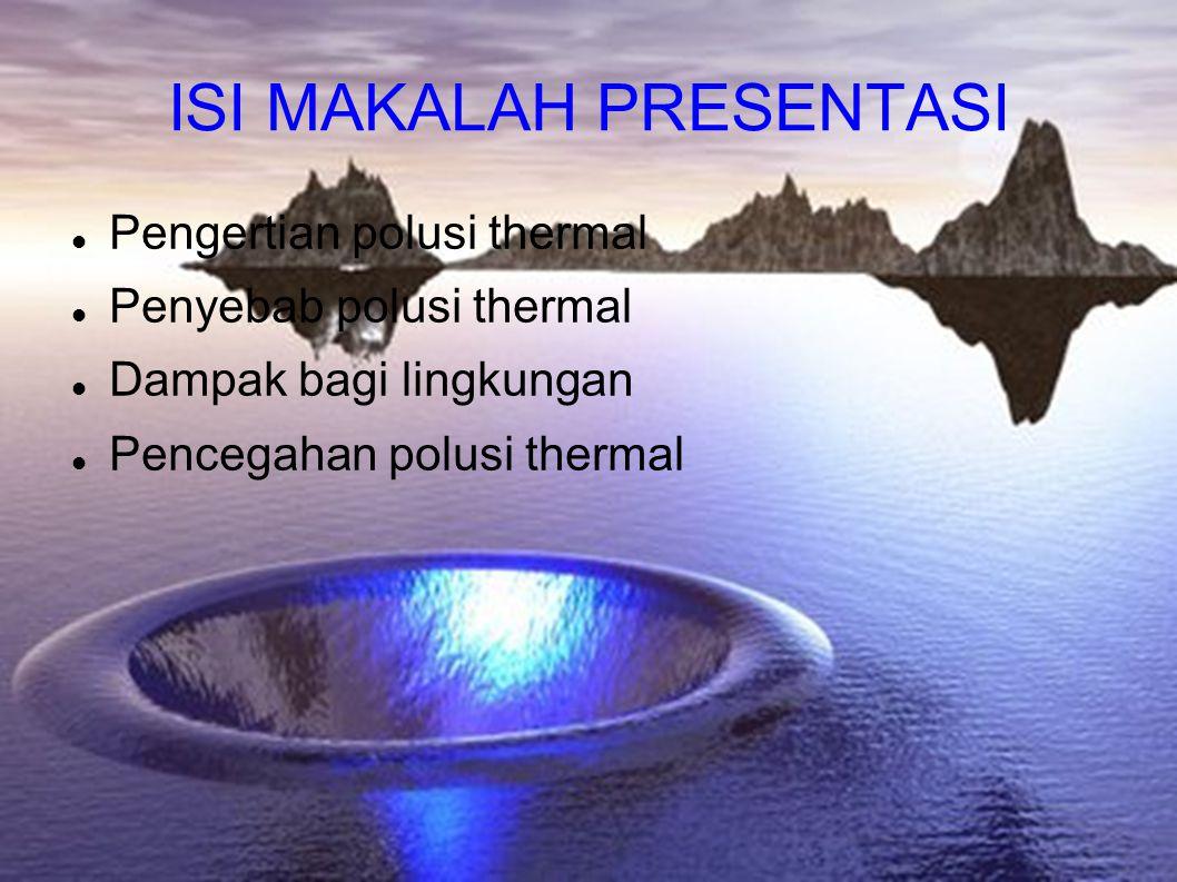 ISI MAKALAH PRESENTASI Pengertian polusi thermal Penyebab polusi thermal Dampak bagi lingkungan Pencegahan polusi thermal