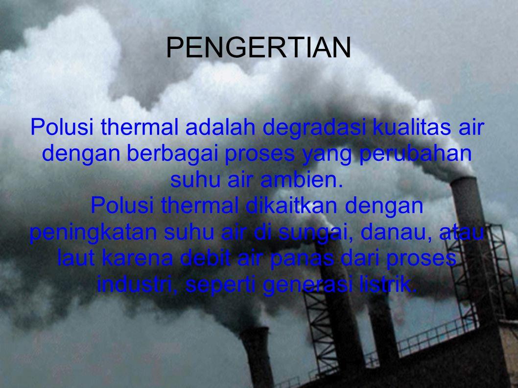 PENGERTIAN Polusi thermal adalah degradasi kualitas air dengan berbagai proses yang perubahan suhu air ambien. Polusi thermal dikaitkan dengan peningk