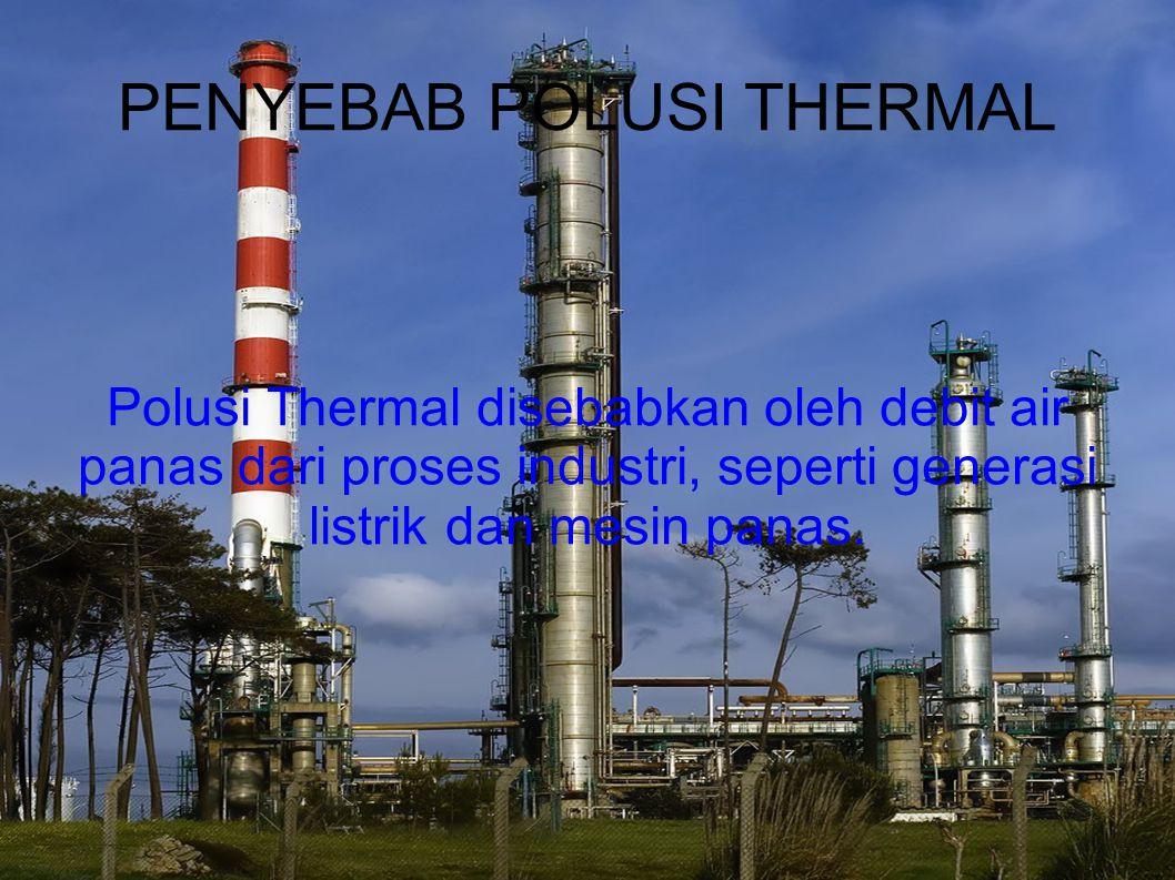 PENYEBAB POLUSI THERMAL Polusi Thermal disebabkan oleh debit air panas dari proses industri, seperti generasi listrik dan mesin panas.