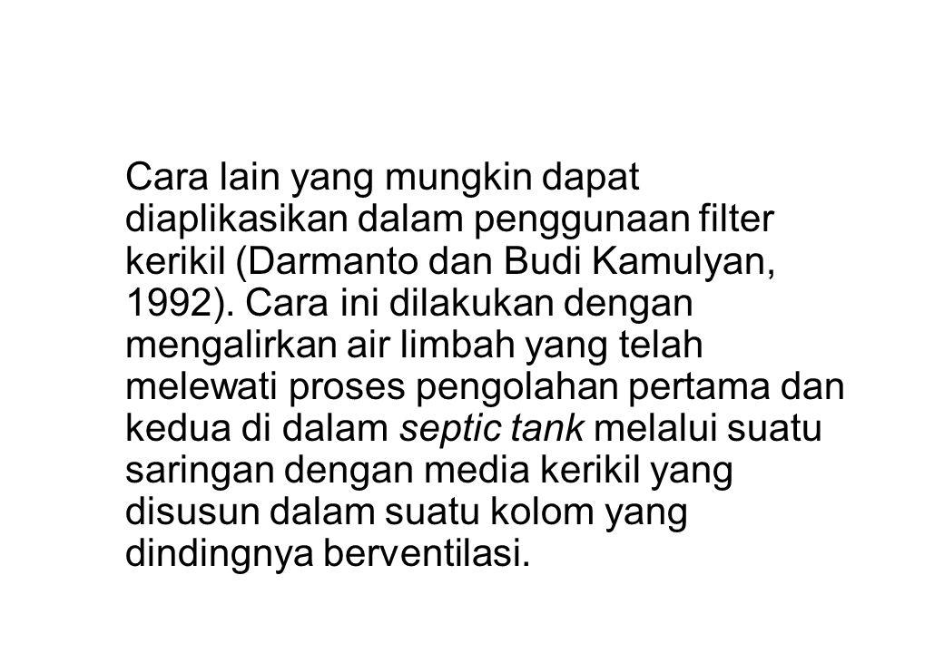 Cara lain yang mungkin dapat diaplikasikan dalam penggunaan filter kerikil (Darmanto dan Budi Kamulyan, 1992). Cara ini dilakukan dengan mengalirkan a